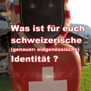 Was ist für euch schweizerische (genauer: eidgenössische) Identität ?