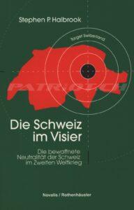Die Schweiz im Visier - Die bewaffnete Neutralität der Schweiz im Zweiten Weltkrieg - Halbrook Stephen Porter