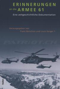 ERINNERUNGEN an die ARMEE 61 - Ein zeitgeschichtliche Dokumentation - Betschon Franz, Geiger Louis